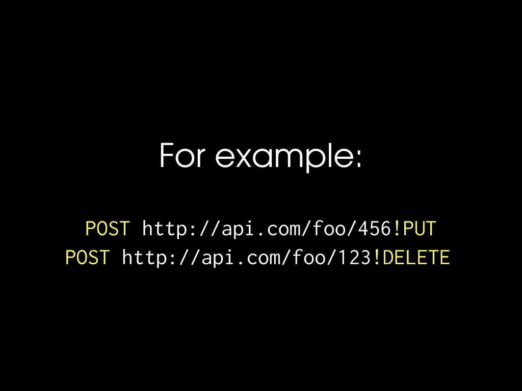 For example: POST http://api.com/foo/456!PUT PO...