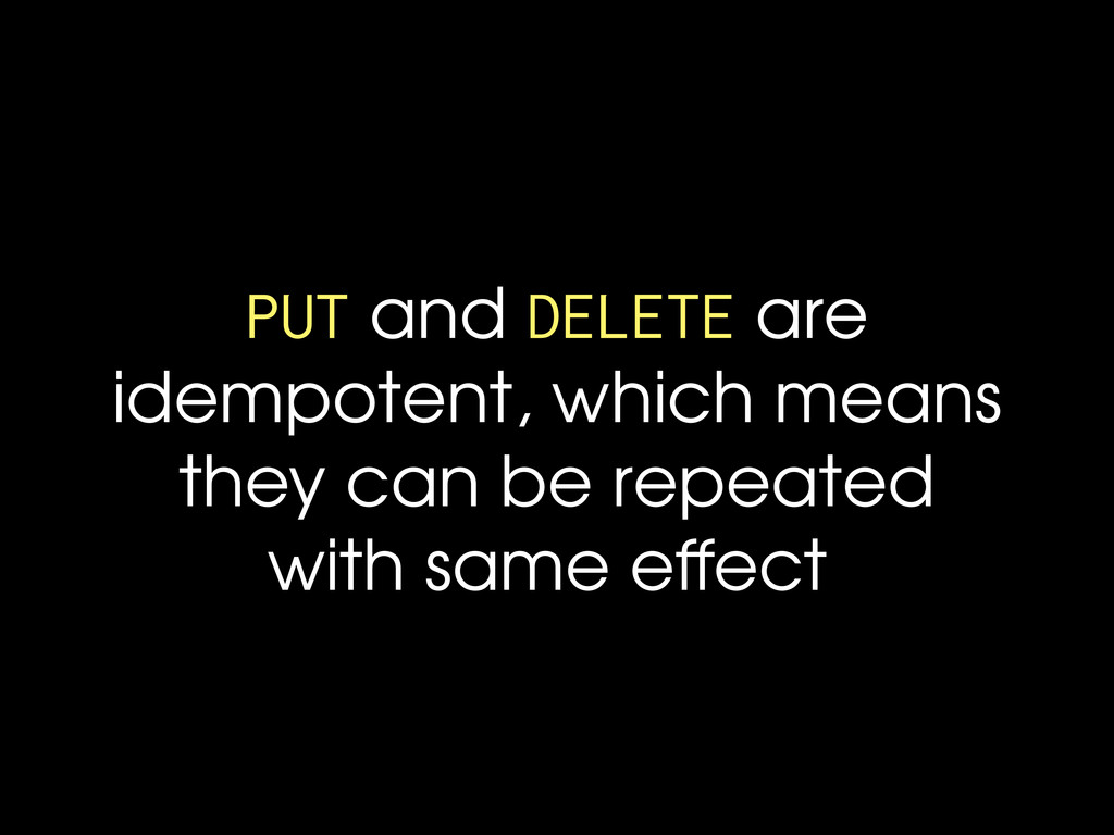 PUT and DELETE are idempotent, which means they...