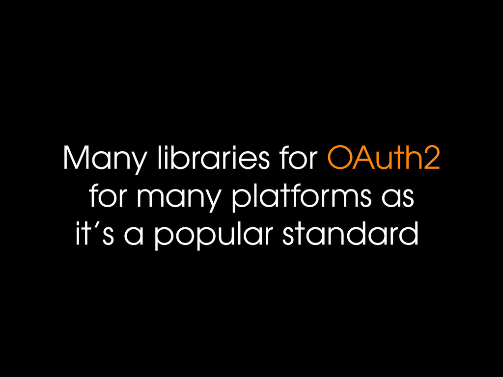 Many libraries for OAuth2 for many platforms as...