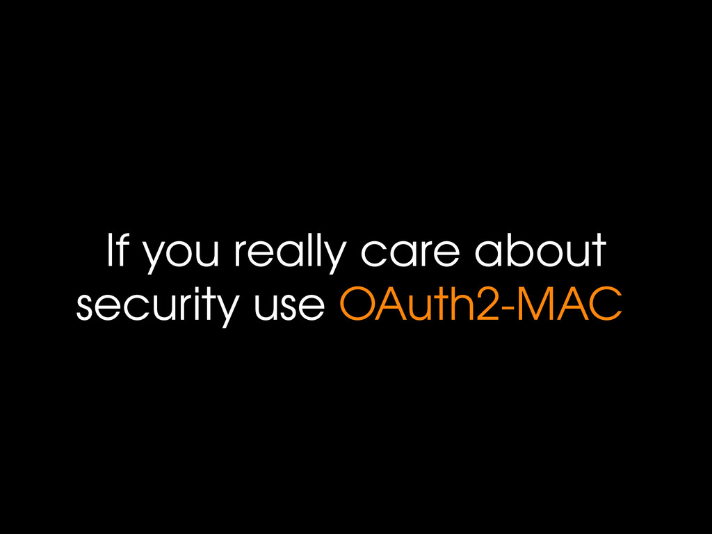If you really care about security use OAuth2-MAC