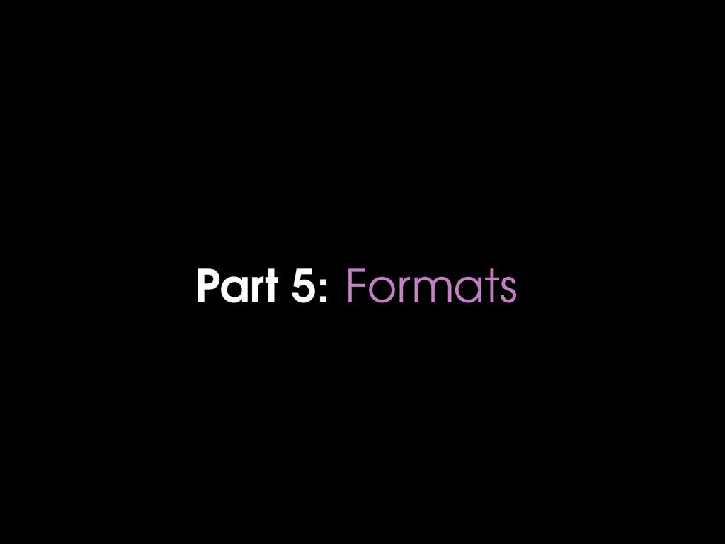 Part 5: Formats