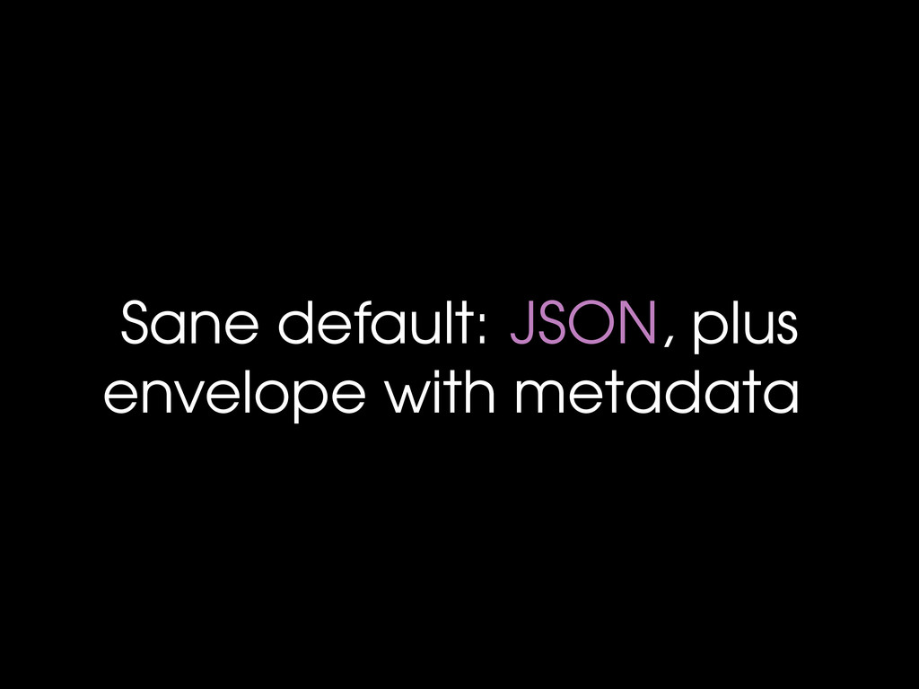 Sane default: JSON, plus envelope with metadata