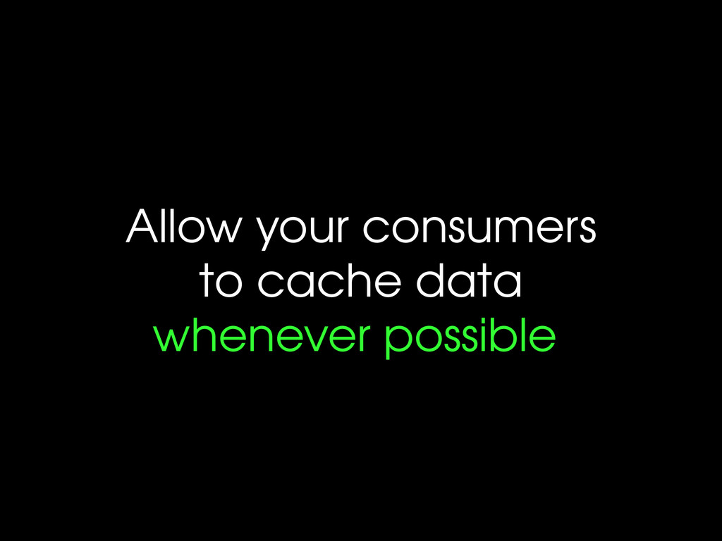 Allow your consumers to cache data whenever pos...