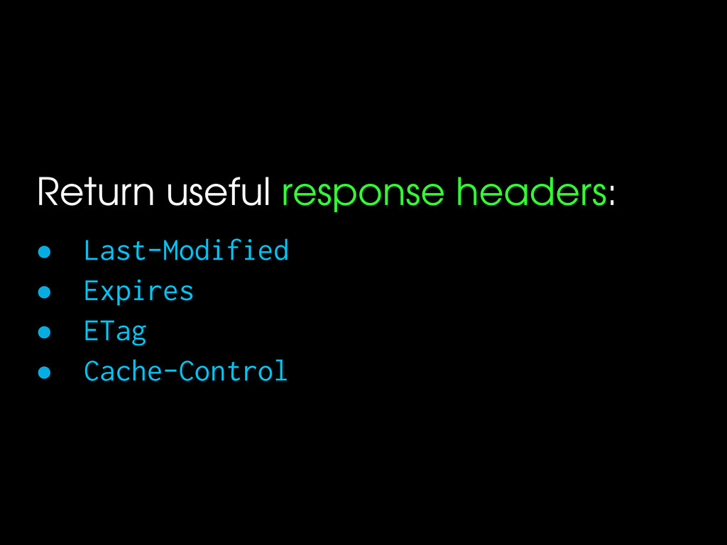 Return useful response headers: • Last-Modified...