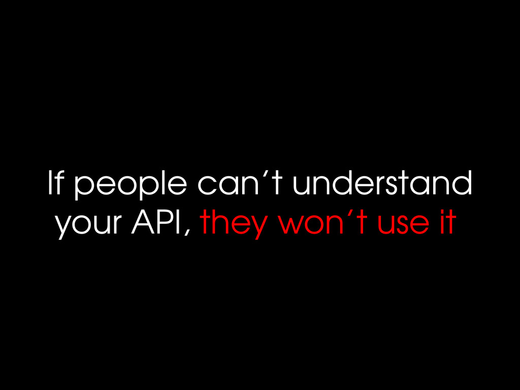 If people can't understand your API, they won't...