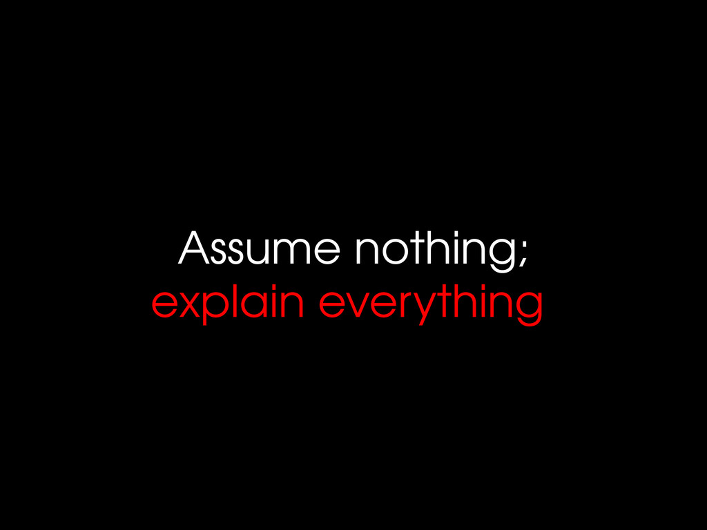 Assume nothing; explain everything
