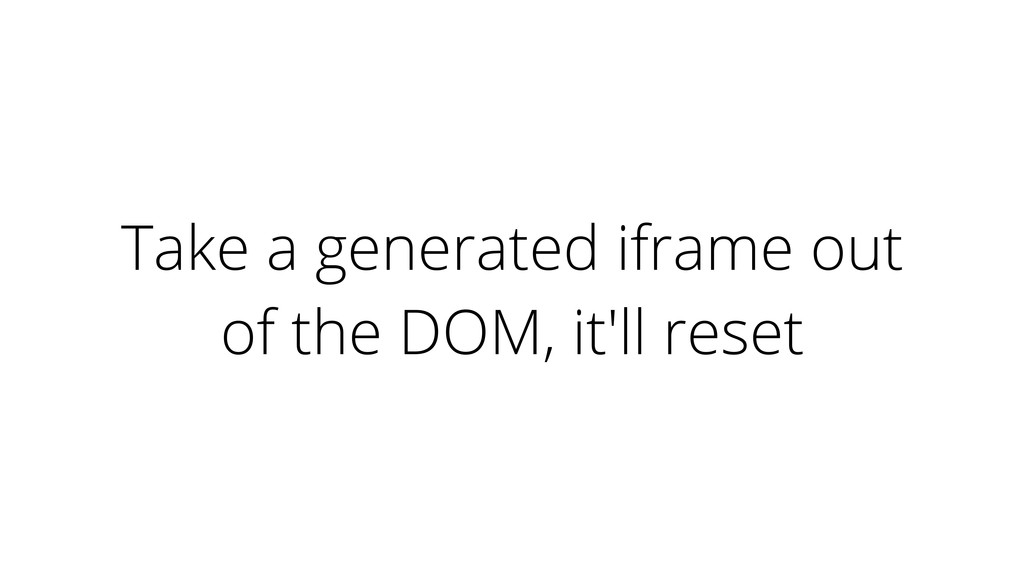 Take a generated iframe out of the DOM, it'll r...