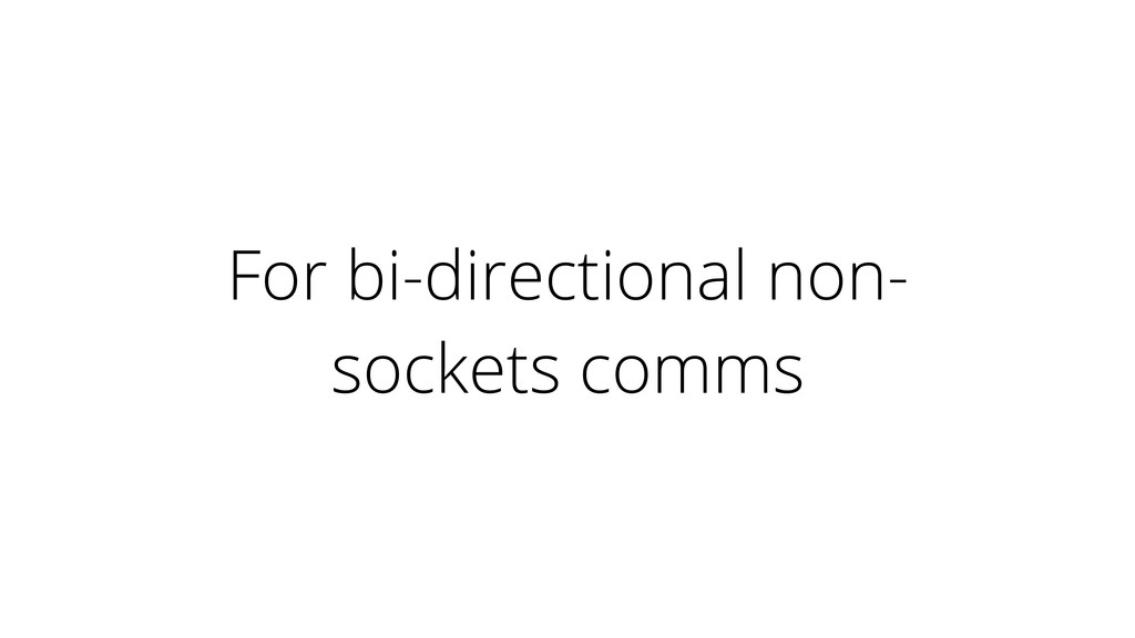 For bi-directional non- sockets comms