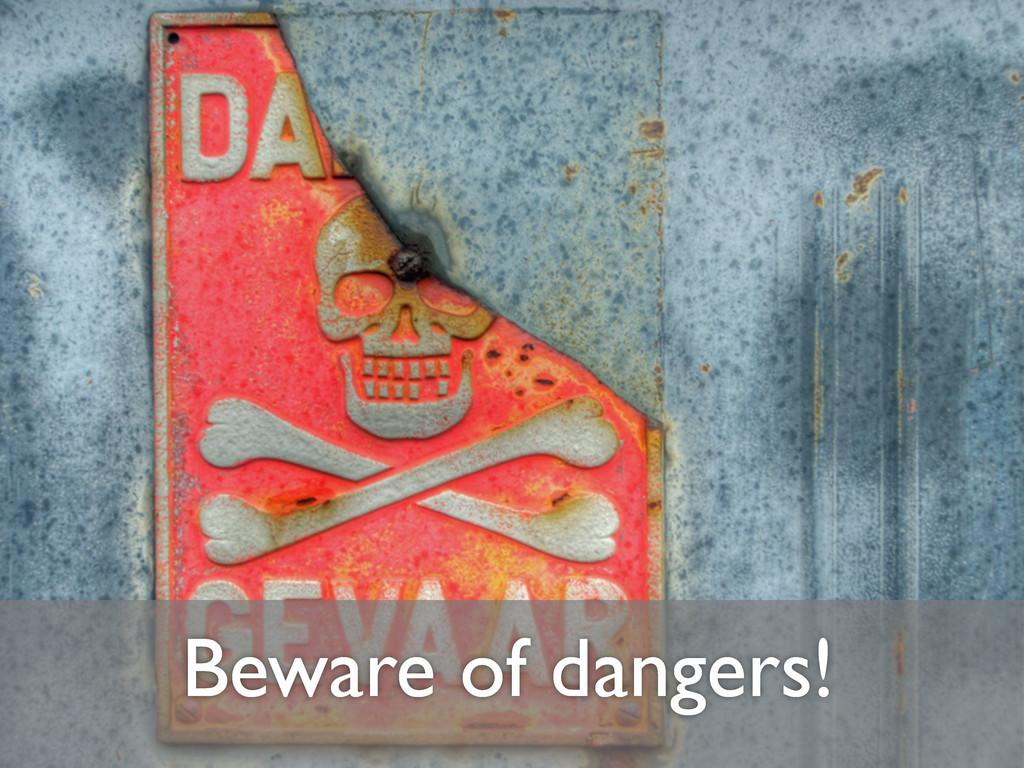 Beware of dangers!