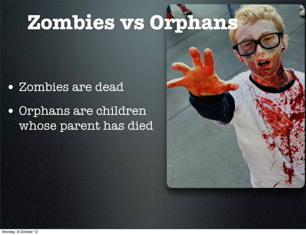 • Zombies are dead • Orphans are children whose...