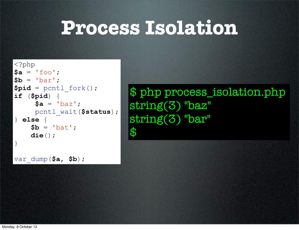 Process Isolation <?php $a = 'foo'; $b = 'bar';...