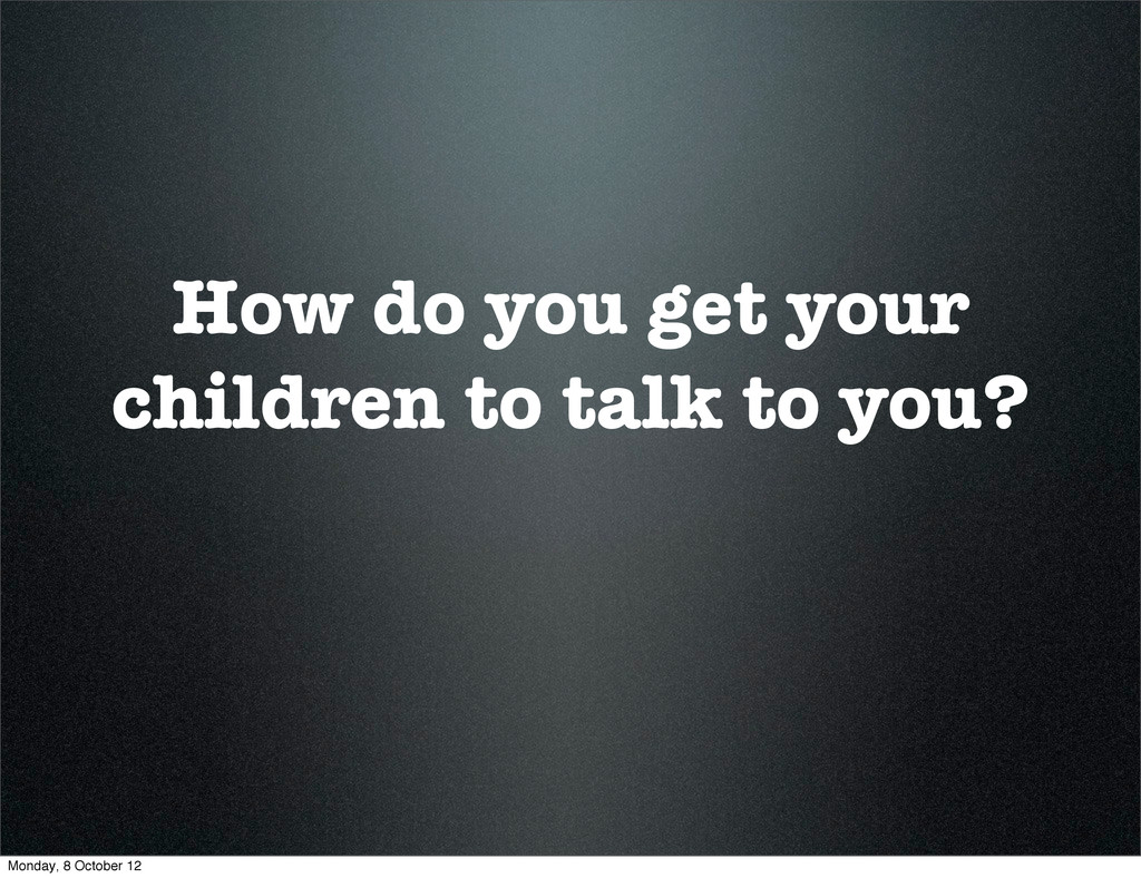 How do you get your children to talk to you? Mo...
