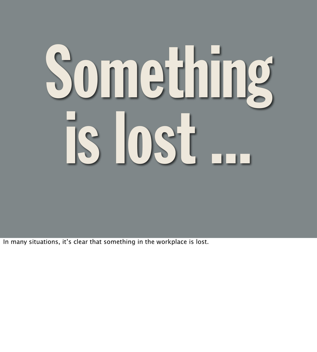 Something is lost ... In many situations, it's ...