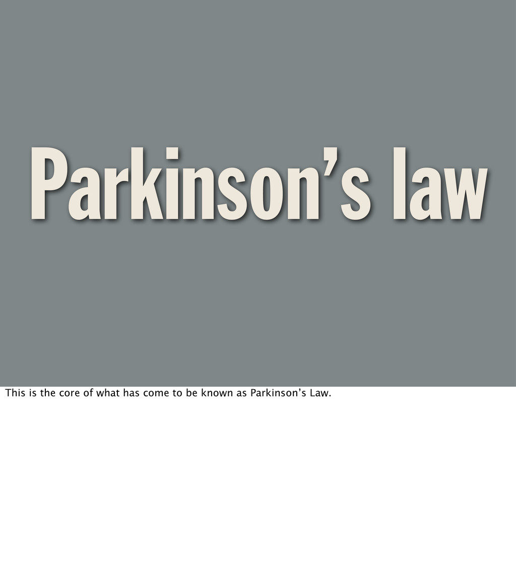 Parkinson's law This is the core of what has co...
