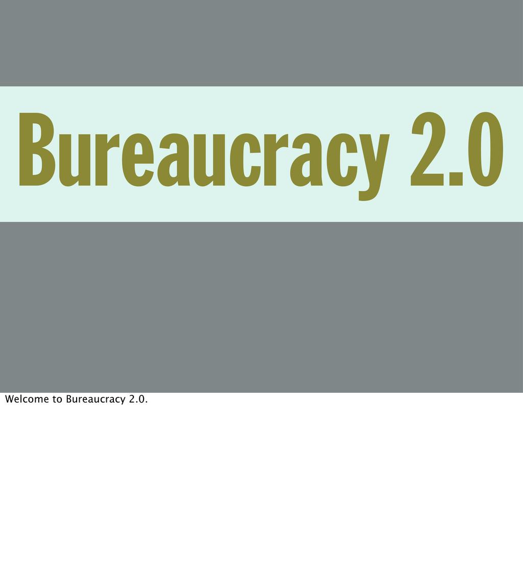 Bureaucracy 2.0 Welcome to Bureaucracy 2.0.