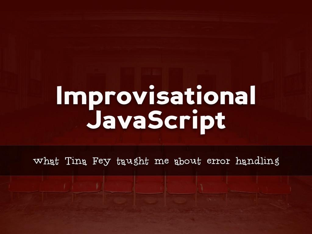 Improvisational JavaScript what Tina Fey taught...