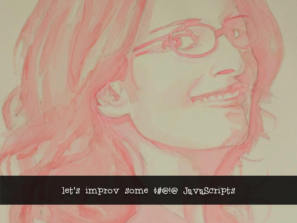 let's improv some $#@!@ JavaScripts