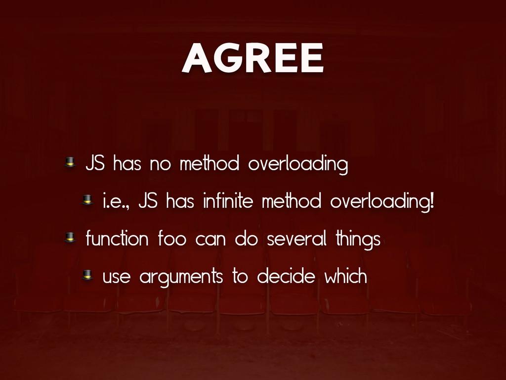 AGREE  JS has no method overloading  i.e., JS h...
