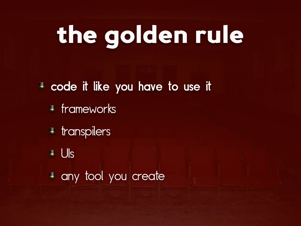 the golden rule  code it like you have to use i...