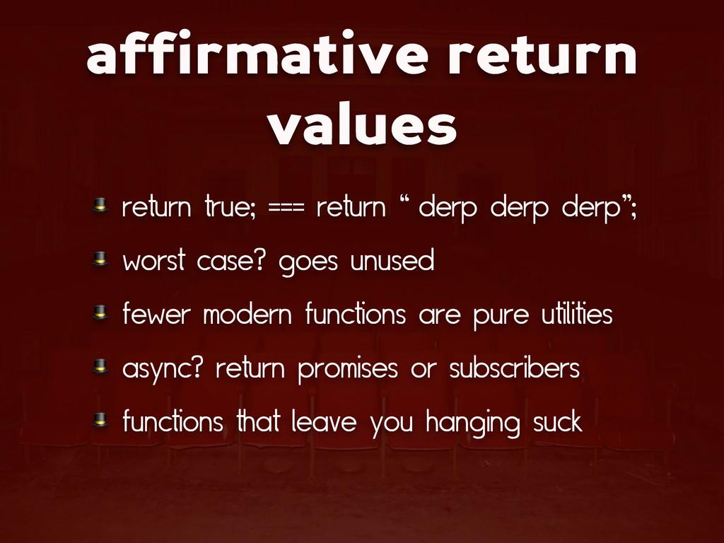 affirmative return values  return true; === ret...