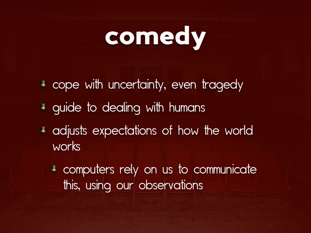 comedy  cope with uncertainty, even tragedy  gu...