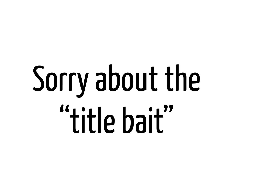 "Sorry about the ""title bait"""