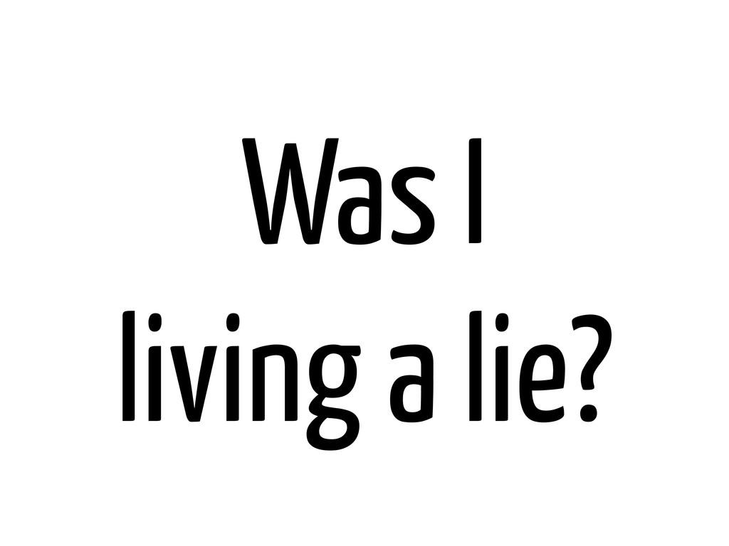 Was I living a lie?