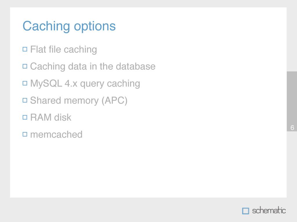 Caching options 6 Flat file caching Caching data...