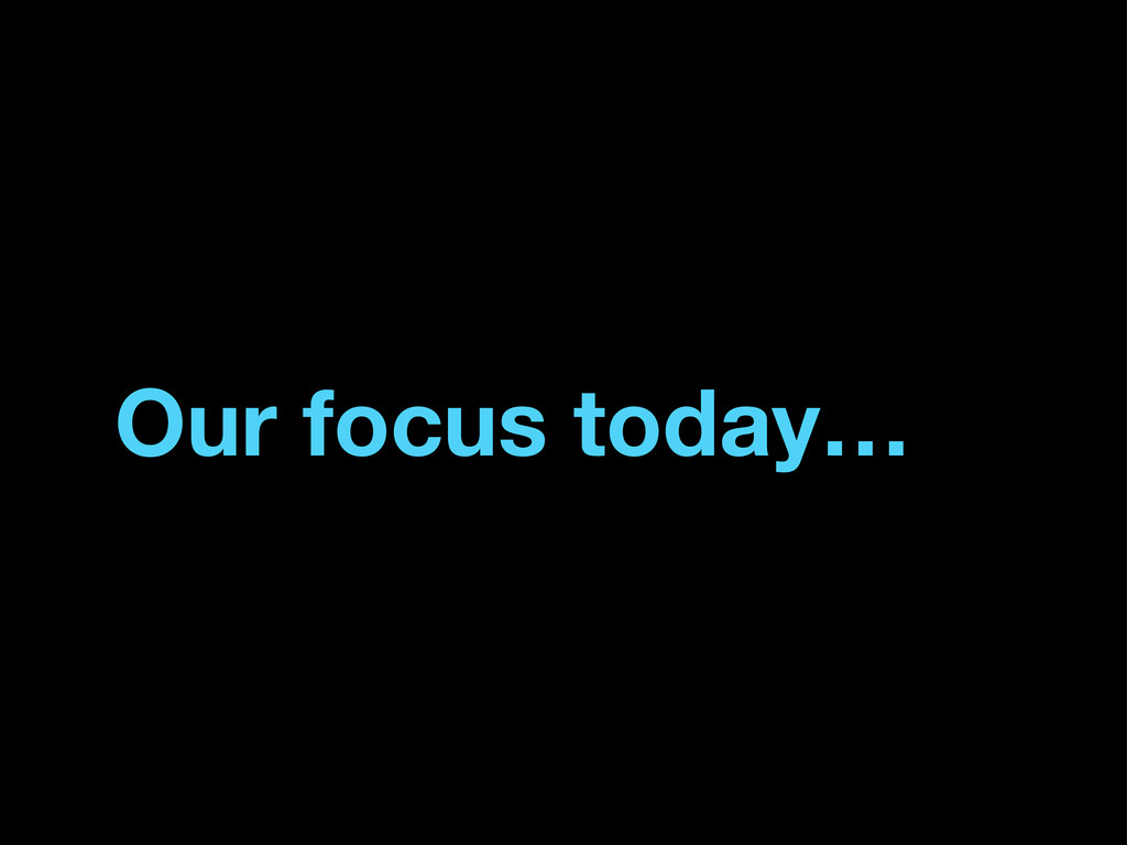 Our focus today…