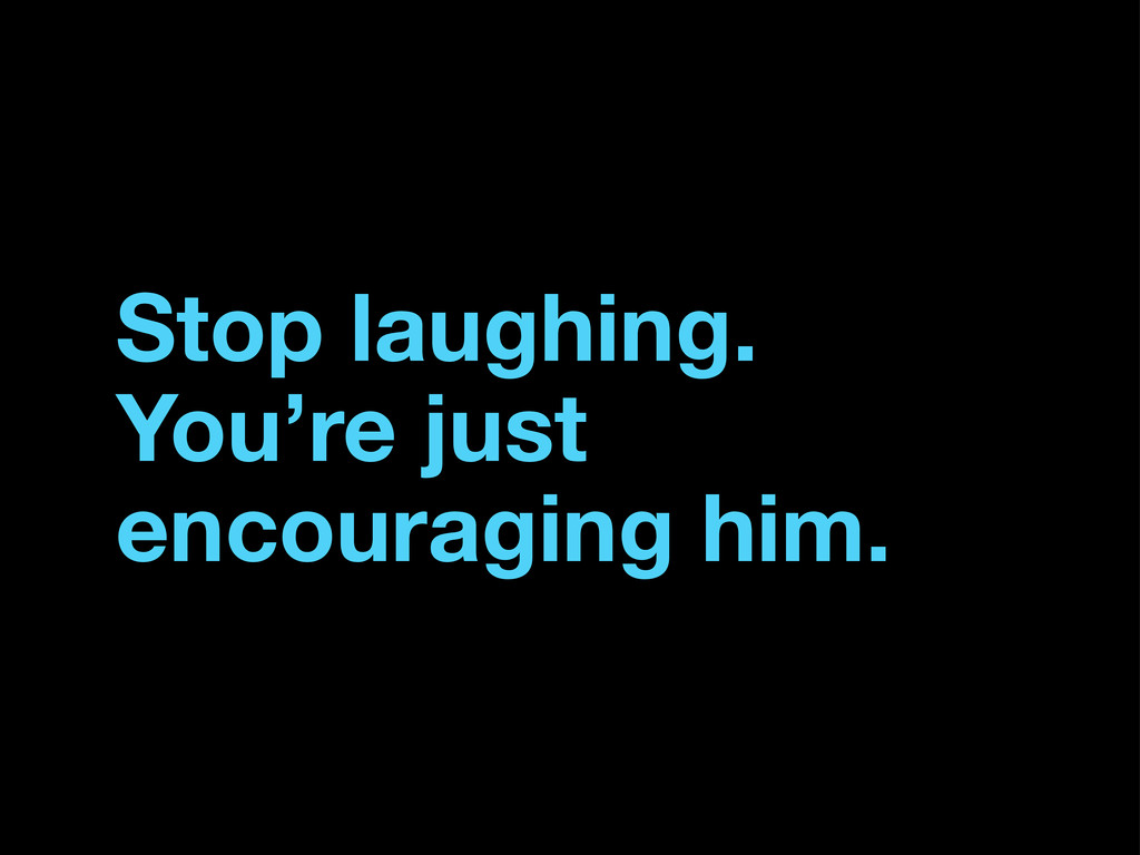 Stop laughing. You're just encouraging him.