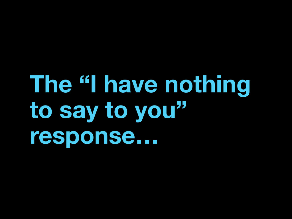 "The ""I have nothing to say to you"" response…"
