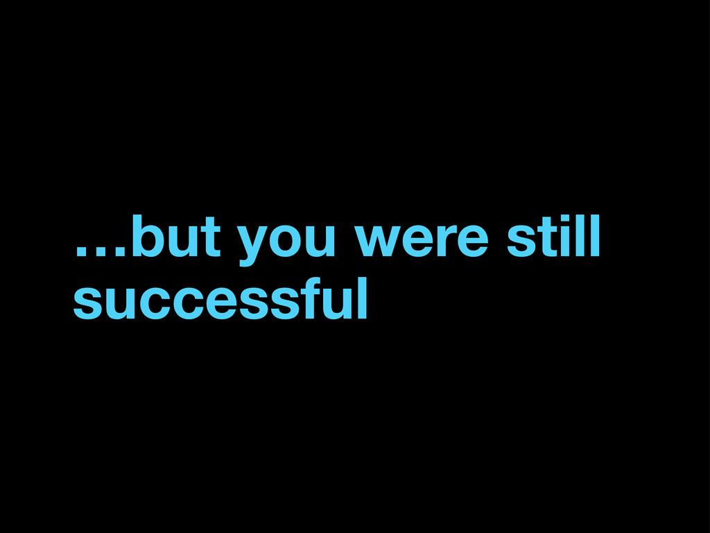 …but you were still successful