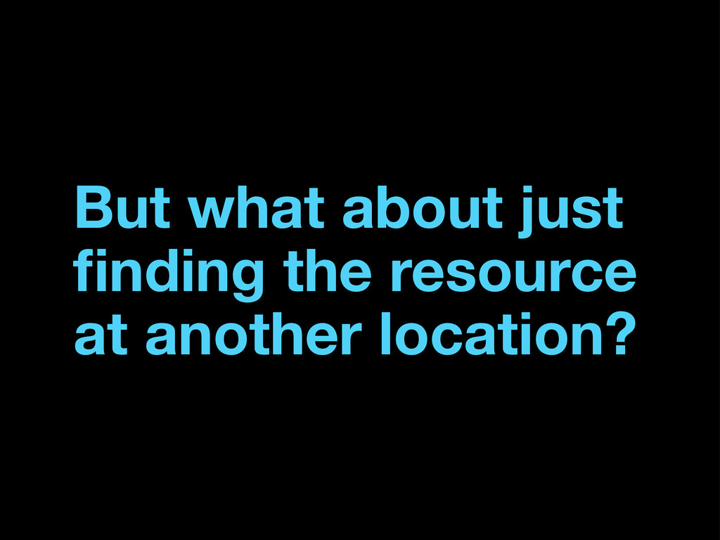 But what about just finding the resource at anot...