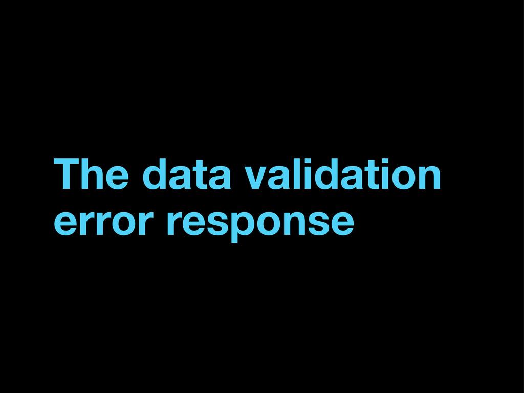 The data validation error response