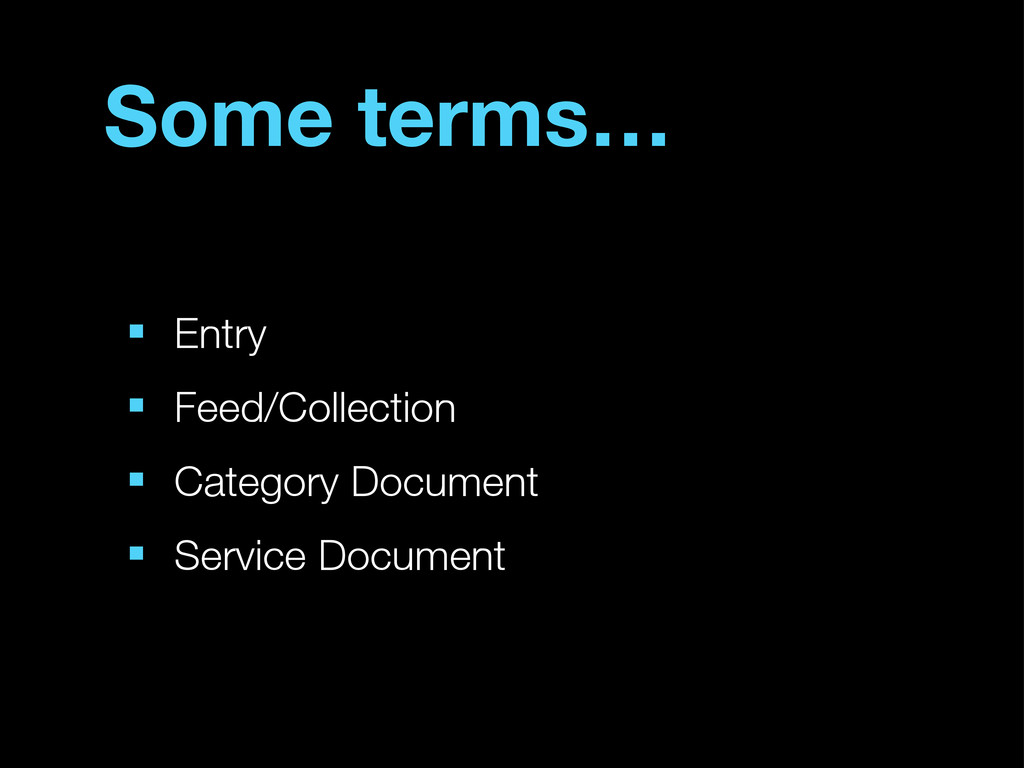 Some terms… ■ Entry ■ Feed/Collection ■ Categor...