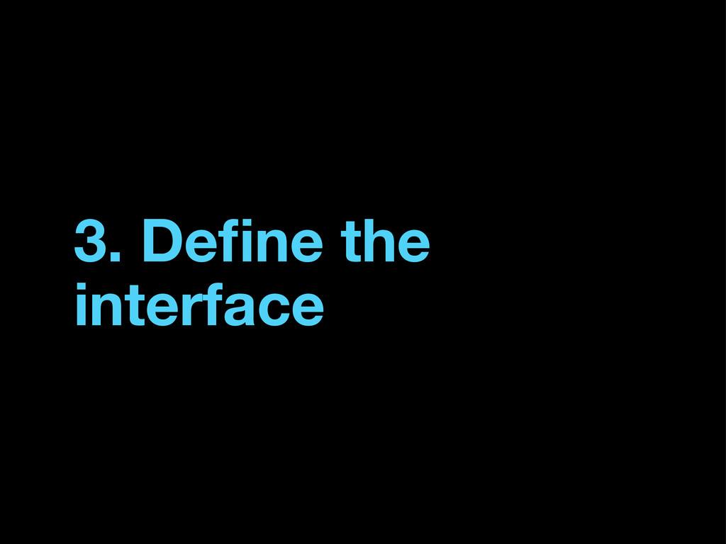 3. Define the interface