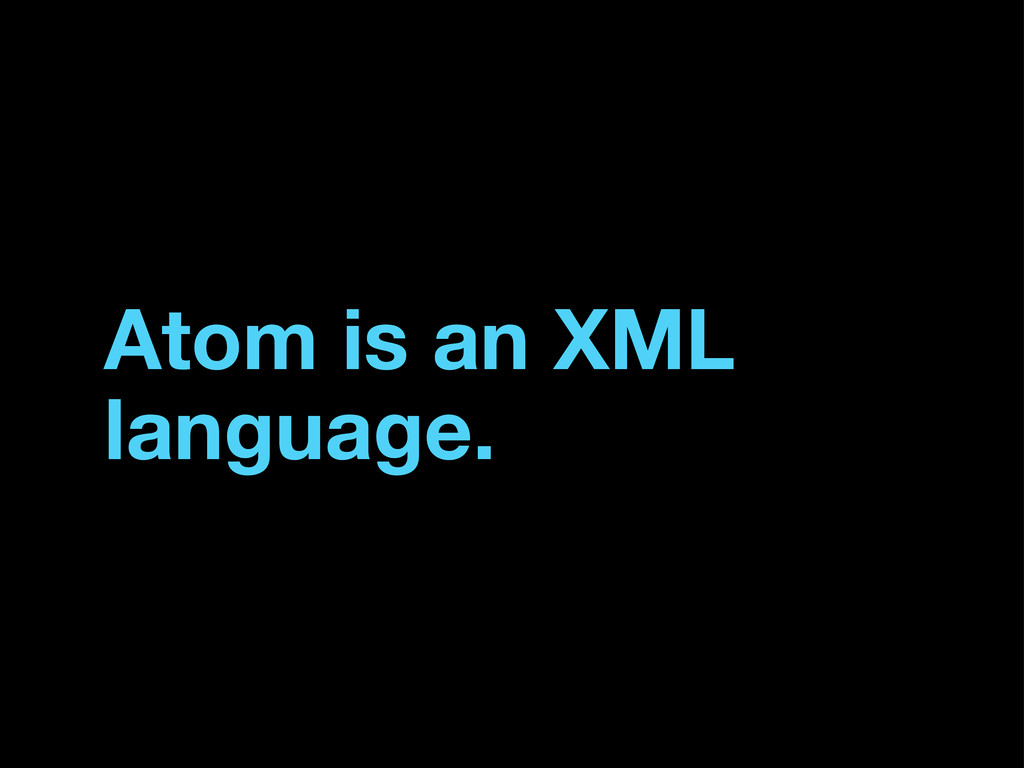 Atom is an XML language.
