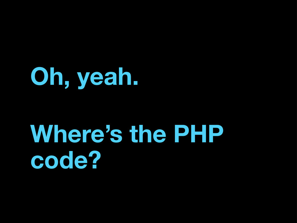 Where's the PHP code? Oh, yeah.