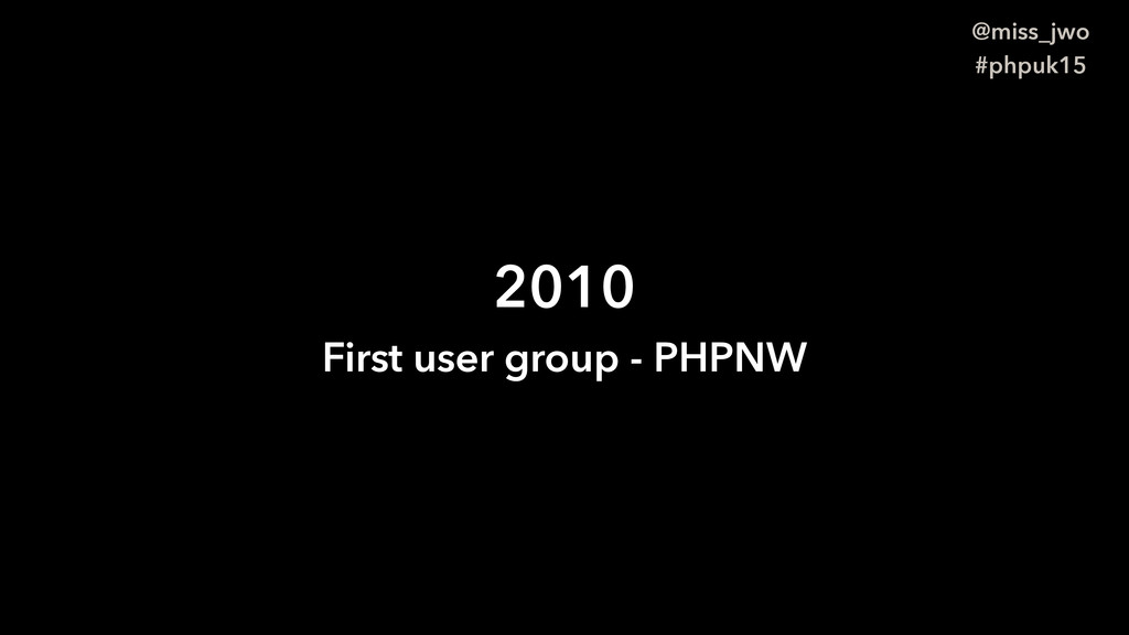 @miss_jwo #phpuk15 2010 First user group - PHPNW