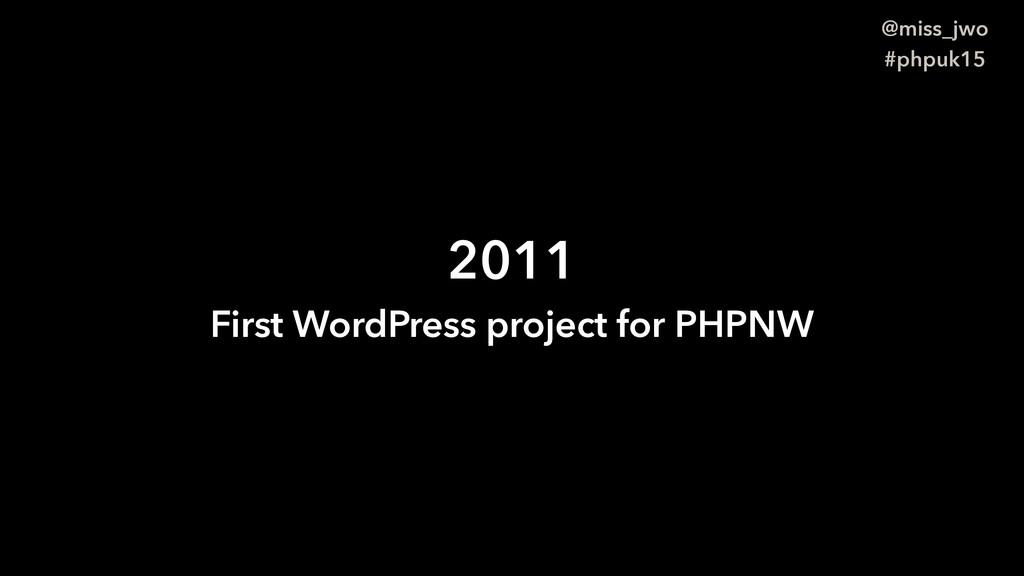 @miss_jwo #phpuk15 2011 First WordPress project...