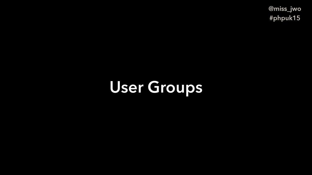 @miss_jwo #phpuk15 User Groups