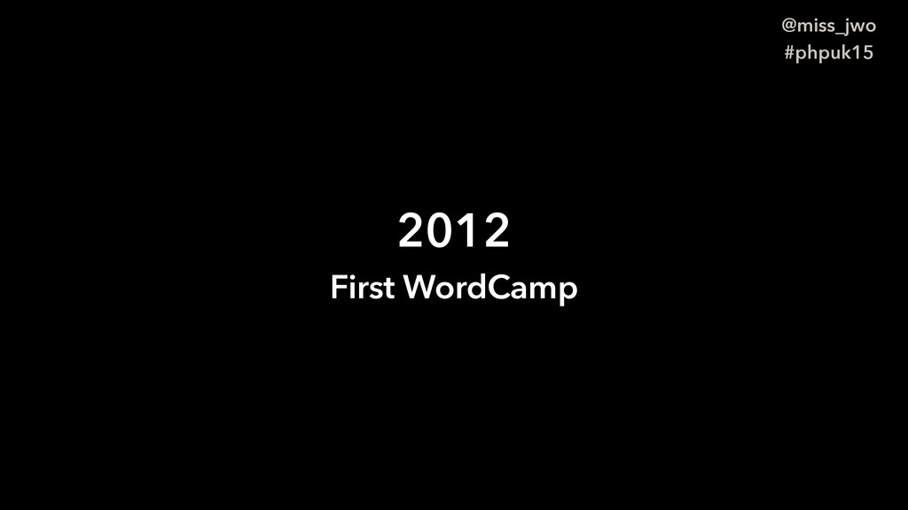 @miss_jwo #phpuk15 2012 First WordCamp