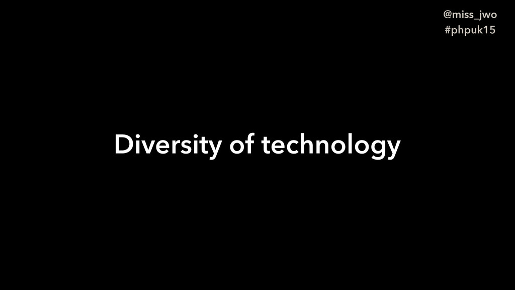 @miss_jwo #phpuk15 Diversity of technology