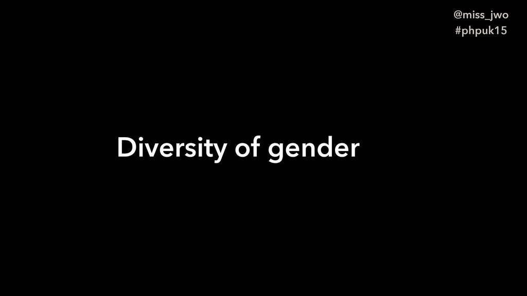 @miss_jwo #phpuk15 Diversity of gender