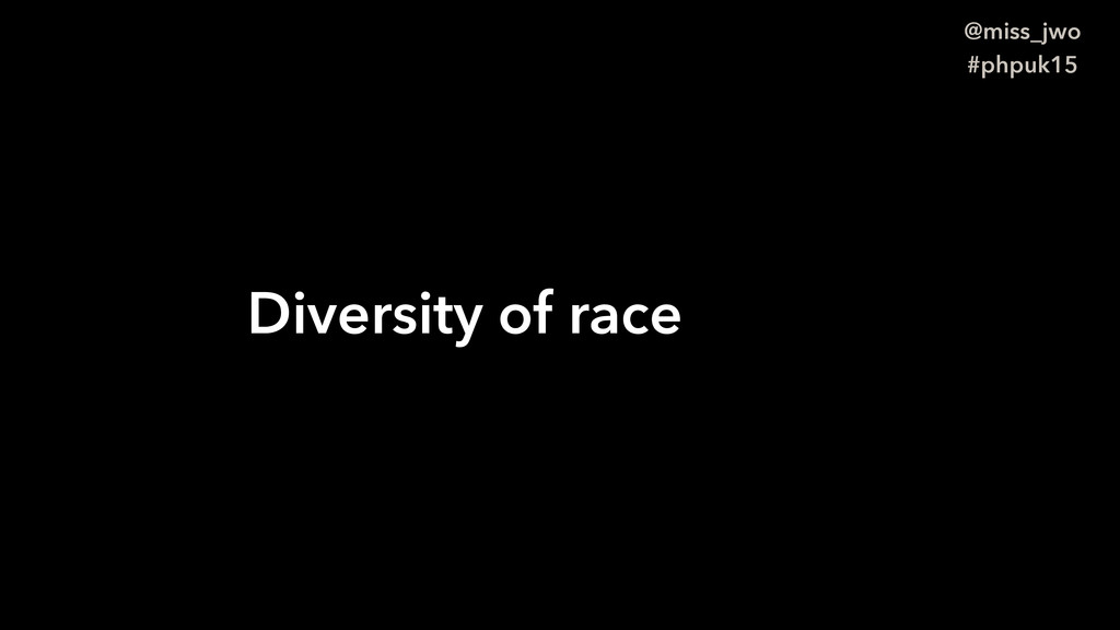 @miss_jwo #phpuk15 Diversity of race