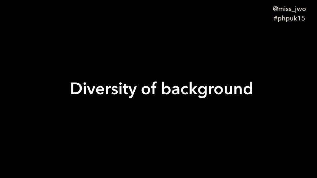 @miss_jwo #phpuk15 Diversity of background