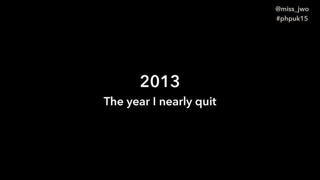 @miss_jwo #phpuk15 2013 The year I nearly quit