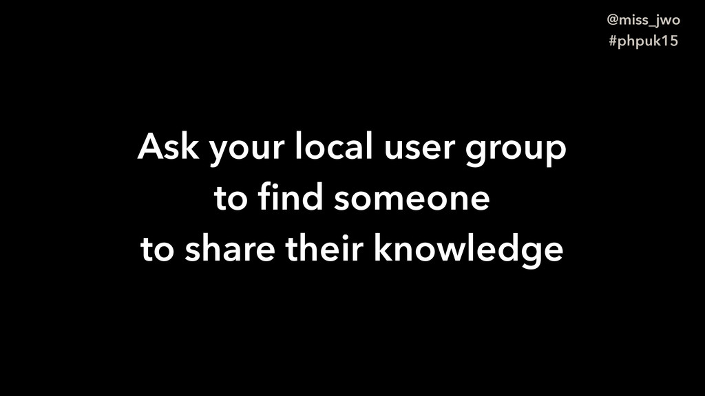 @miss_jwo #phpuk15 Ask your local user group to...