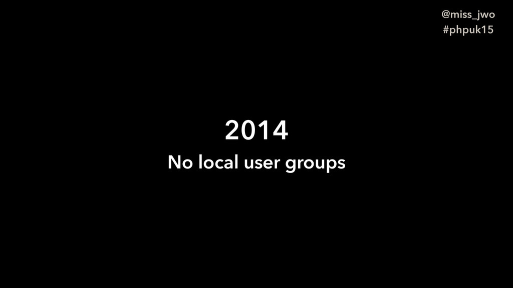 @miss_jwo #phpuk15 2014 No local user groups
