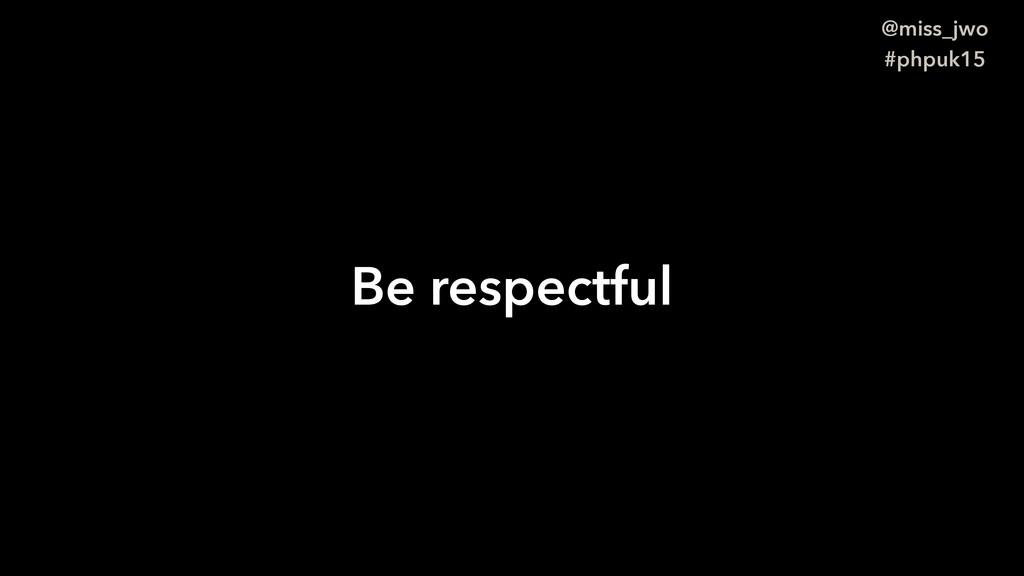 @miss_jwo #phpuk15 Be respectful